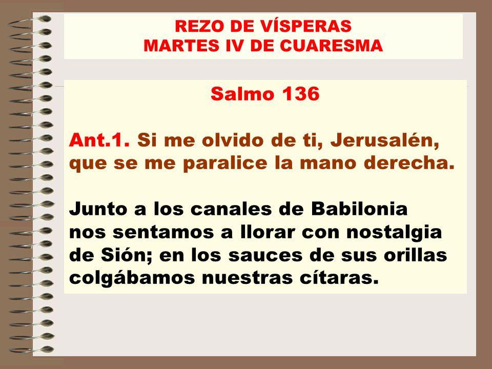 Salmo 136 Ant.1. Si me olvido de ti, Jerusalén, que se me paralice la mano derecha. Junto a los canales de Babilonia nos sentamos a llorar con nostalg