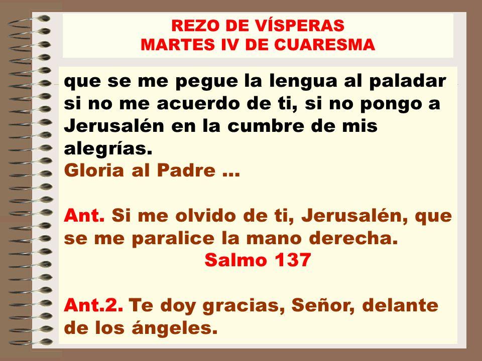 que se me pegue la lengua al paladar si no me acuerdo de ti, si no pongo a Jerusalén en la cumbre de mis alegrías. Gloria al Padre … Ant. Si me olvido