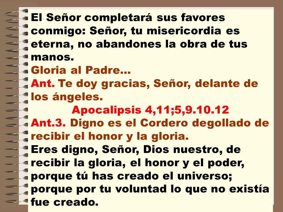 El Señor completará sus favores conmigo: Señor, tu misericordia es eterna, no abandones la obra de tus manos. Gloria al Padre… Ant. Te doy gracias, Se