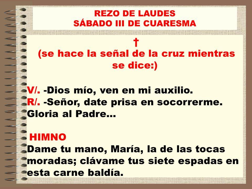REZO DE LAUDES SÁBADO III DE CUARESMA (se hace la señal de la cruz mientras se dice:) V/. -Dios mío, ven en mi auxilio. R/. -Señor, date prisa en soco