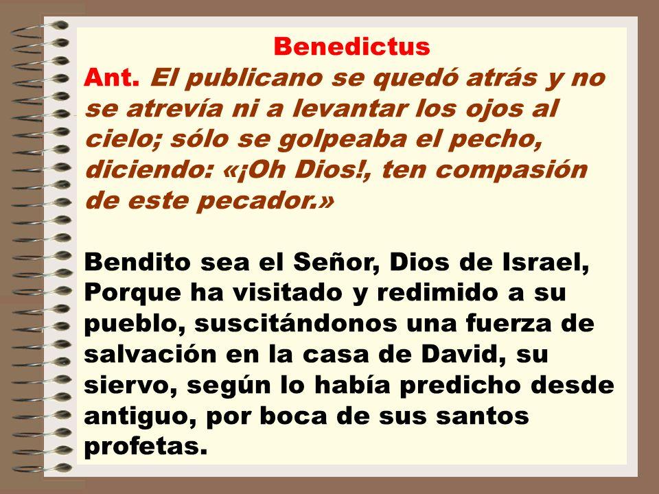 Benedictus Ant. El publicano se quedó atrás y no se atrevía ni a levantar los ojos al cielo; sólo se golpeaba el pecho, diciendo: «¡Oh Dios!, ten comp