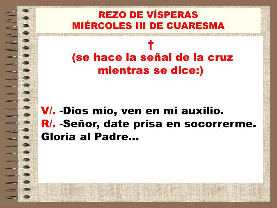 REZO DE VÍSPERAS MIÉRCOLES III DE CUARESMA (se hace la señal de la cruz mientras se dice:) V/. -Dios mío, ven en mi auxilio. R/. -Señor, date prisa en