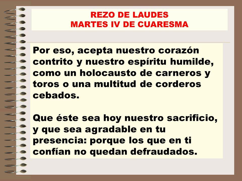 REZO DE LAUDES MARTES IV DE CUARESMA Por eso, acepta nuestro corazón contrito y nuestro espíritu humilde, como un holocausto de carneros y toros o una multitud de corderos cebados.