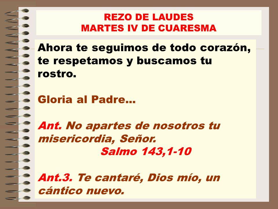 REZO DE LAUDES MARTES IV DE CUARESMA Ahora te seguimos de todo corazón, te respetamos y buscamos tu rostro. Gloria al Padre... Ant. No apartes de noso