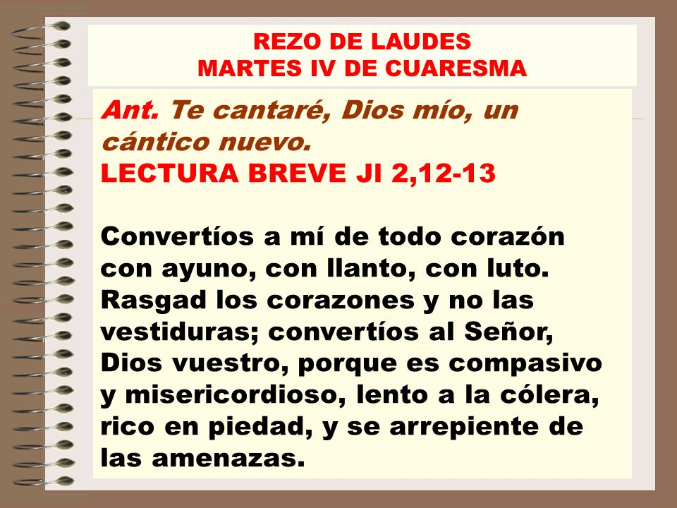 REZO DE LAUDES MARTES IV DE CUARESMA Ant. Te cantaré, Dios mío, un cántico nuevo. LECTURA BREVE Jl 2,12-13 Convertíos a mí de todo corazón con ayuno,