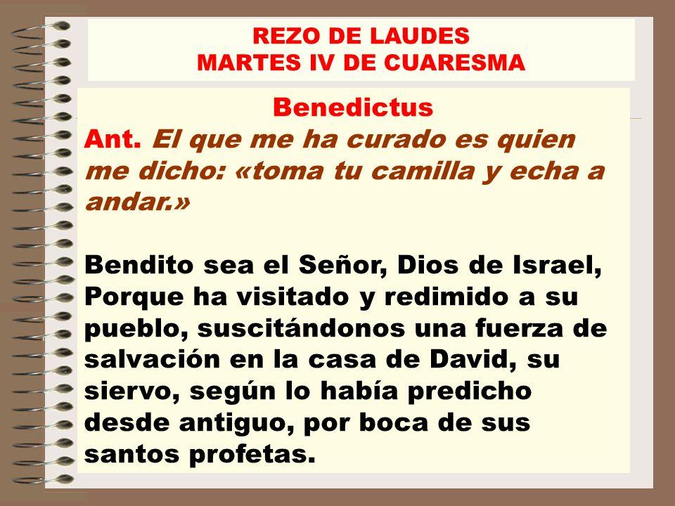 Benedictus Ant. El que me ha curado es quien me dicho: «toma tu camilla y echa a andar.» Bendito sea el Señor, Dios de Israel, Porque ha visitado y re