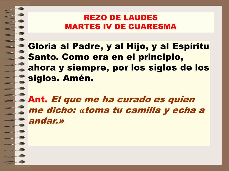 REZO DE LAUDES MARTES IV DE CUARESMA Gloria al Padre, y al Hijo, y al Espíritu Santo. Como era en el principio, ahora y siempre, por los siglos de los