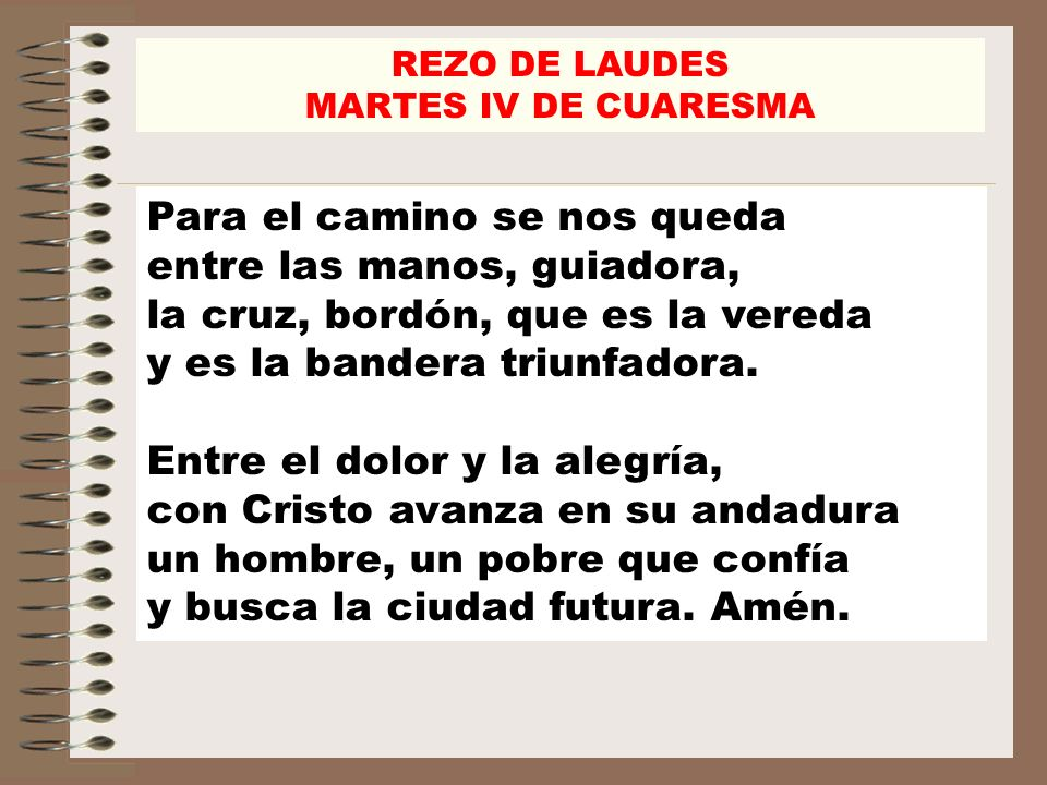 REZO DE LAUDES MARTES IV DE CUARESMA Para el camino se nos queda entre las manos, guiadora, la cruz, bordón, que es la vereda y es la bandera triunfadora.