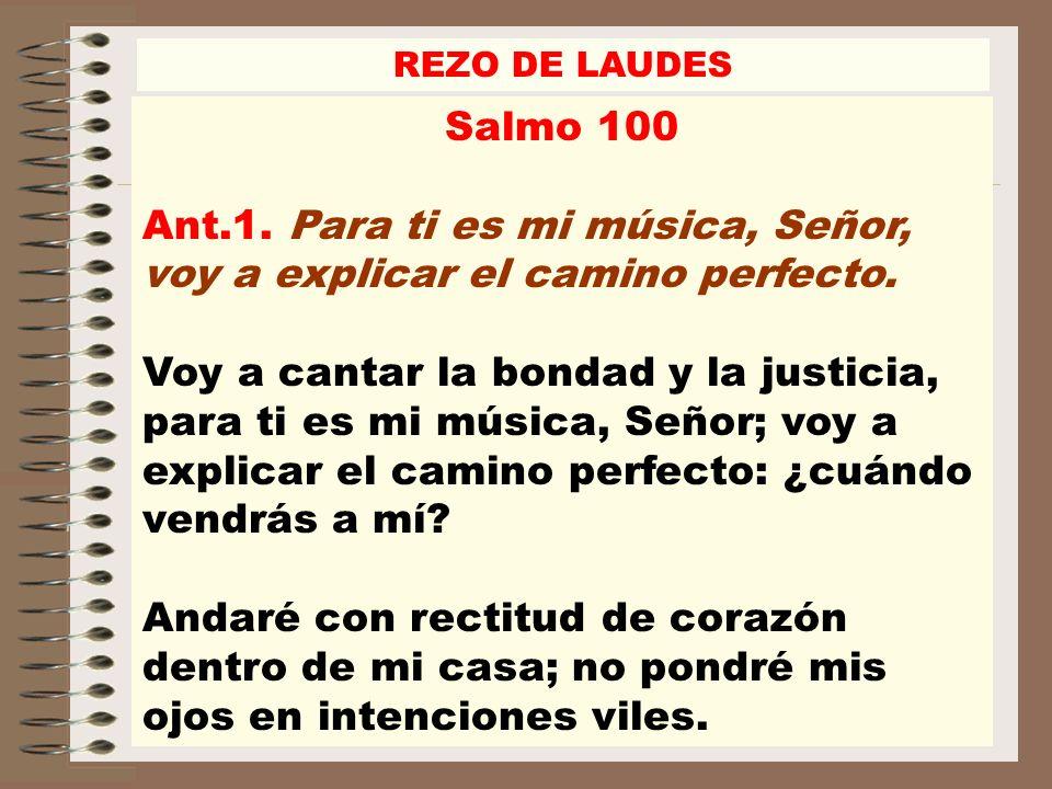 REZO DE LAUDES Salmo 100 Ant.1. Para ti es mi música, Señor, voy a explicar el camino perfecto. Voy a cantar la bondad y la justicia, para ti es mi mú