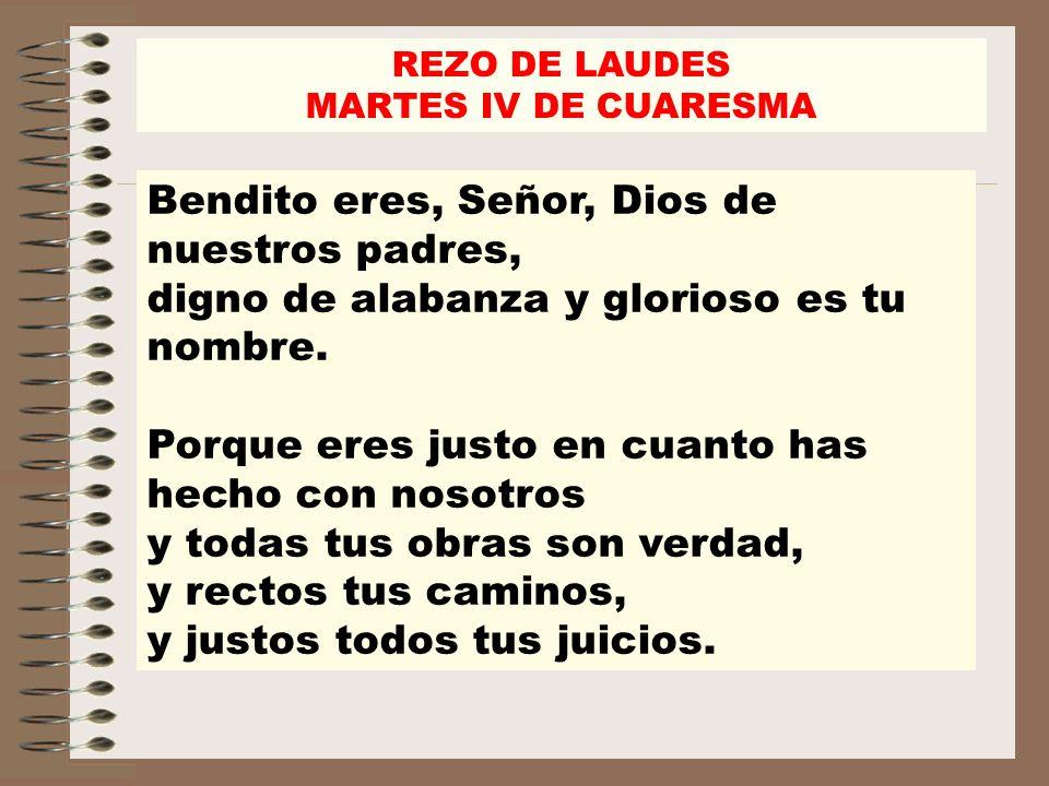 REZO DE LAUDES MARTES IV DE CUARESMA Bendito eres, Señor, Dios de nuestros padres, digno de alabanza y glorioso es tu nombre. Porque eres justo en cua