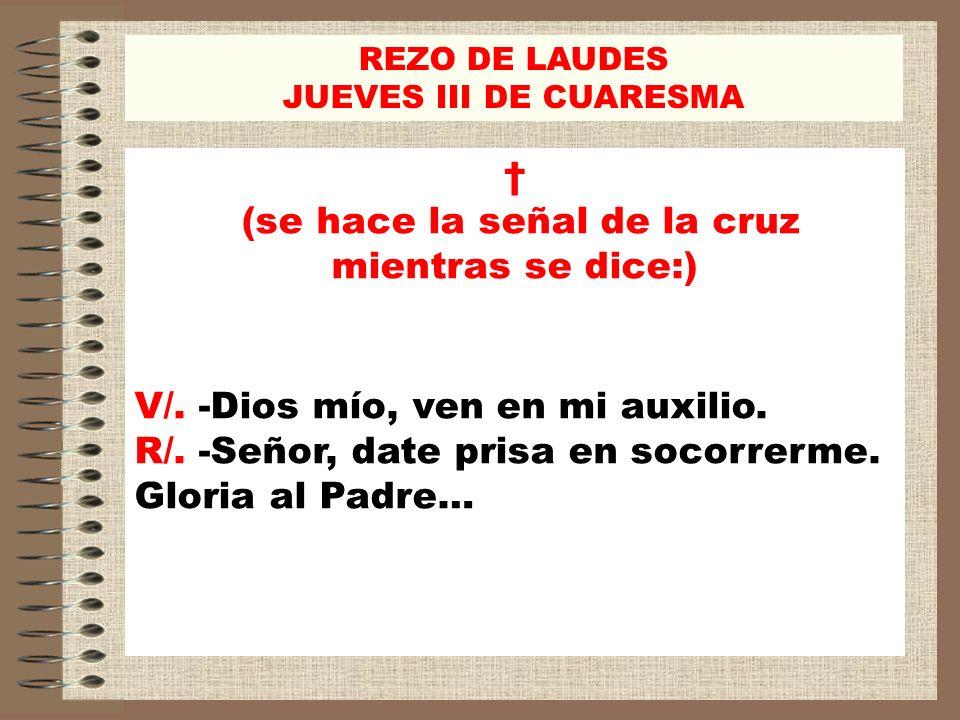 REZO DE LAUDES JUEVES III DE CUARESMA (se hace la señal de la cruz mientras se dice:) V/. -Dios mío, ven en mi auxilio. R/. -Señor, date prisa en soco