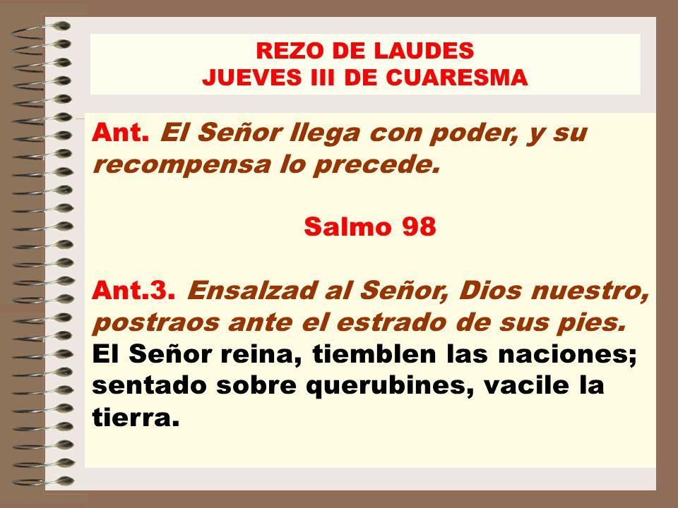 Ant. El Señor llega con poder, y su recompensa lo precede. Salmo 98 Ant.3. Ensalzad al Señor, Dios nuestro, postraos ante el estrado de sus pies. El S