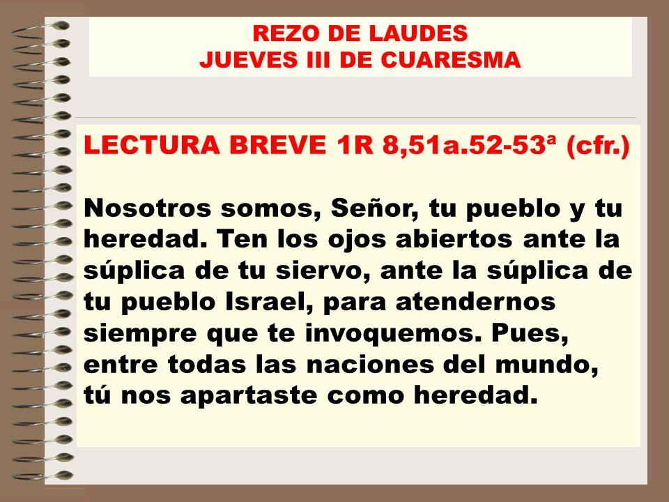 REZO DE LAUDES JUEVES III DE CUARESMA LECTURA BREVE 1R 8,51a.52-53ª (cfr.) Nosotros somos, Señor, tu pueblo y tu heredad. Ten los ojos abiertos ante l