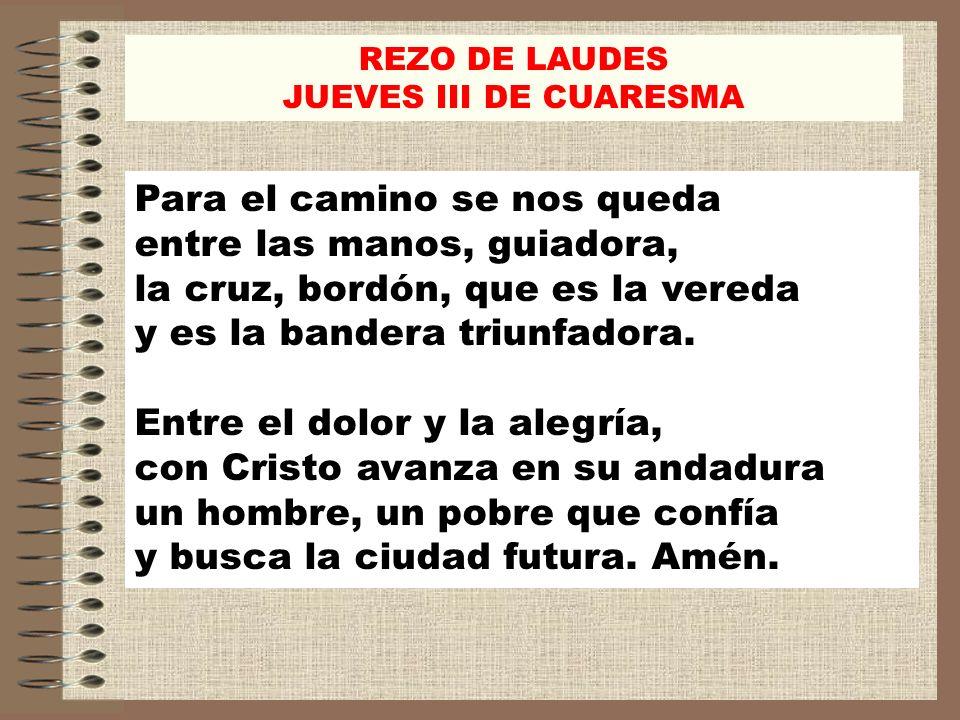 REZO DE LAUDES JUEVES III DE CUARESMA Para el camino se nos queda entre las manos, guiadora, la cruz, bordón, que es la vereda y es la bandera triunfa