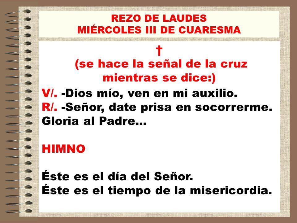 REZO DE LAUDES MIÉRCOLES III DE CUARESMA (se hace la señal de la cruz mientras se dice:) V/. -Dios mío, ven en mi auxilio. R/. -Señor, date prisa en s