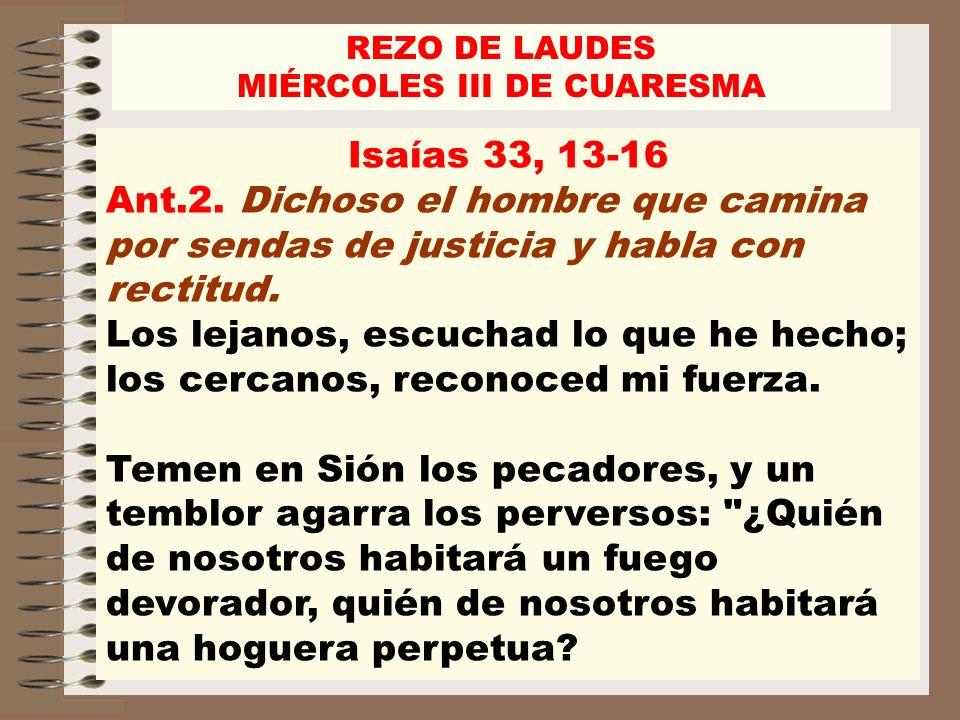 REZO DE LAUDES MIÉRCOLES III DE CUARESMA Isaías 33, 13-16 Ant.2. Dichoso el hombre que camina por sendas de justicia y habla con rectitud. Los lejanos