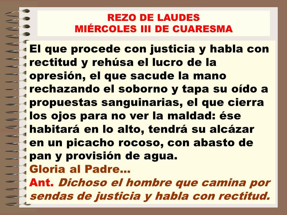 REZO DE LAUDES MIÉRCOLES III DE CUARESMA El que procede con justicia y habla con rectitud y rehúsa el lucro de la opresión, el que sacude la mano rech