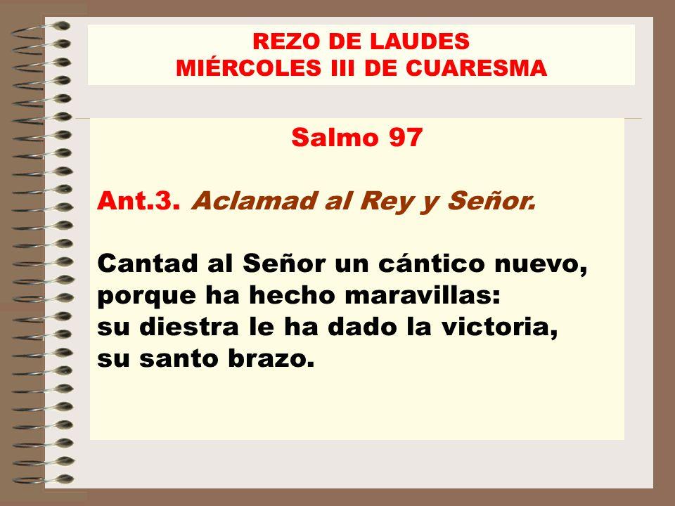 REZO DE LAUDES MIÉRCOLES III DE CUARESMA Salmo 97 Ant.3. Aclamad al Rey y Señor. Cantad al Señor un cántico nuevo, porque ha hecho maravillas: su dies