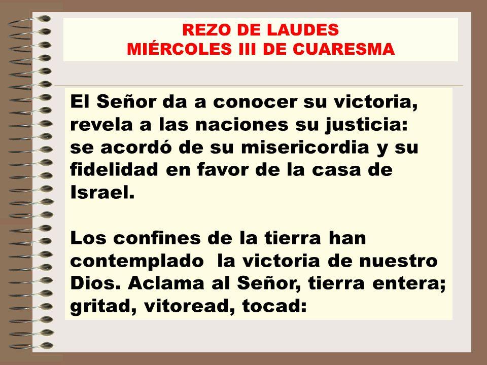 REZO DE LAUDES MIÉRCOLES III DE CUARESMA El Señor da a conocer su victoria, revela a las naciones su justicia: se acordó de su misericordia y su fidel