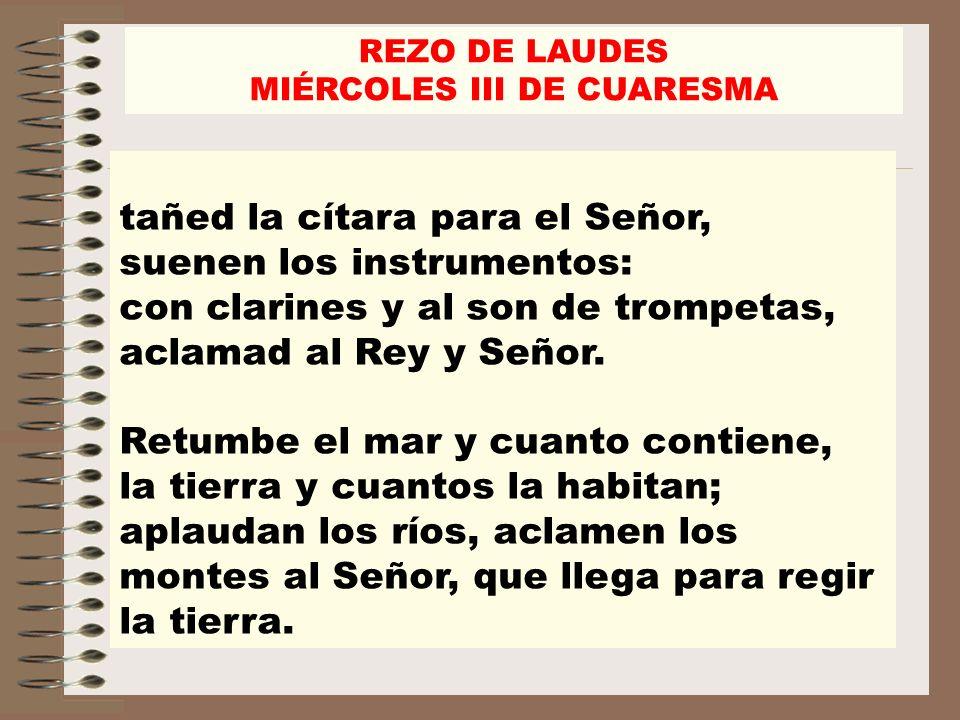 tañed la cítara para el Señor, suenen los instrumentos: con clarines y al son de trompetas, aclamad al Rey y Señor. Retumbe el mar y cuanto contiene,