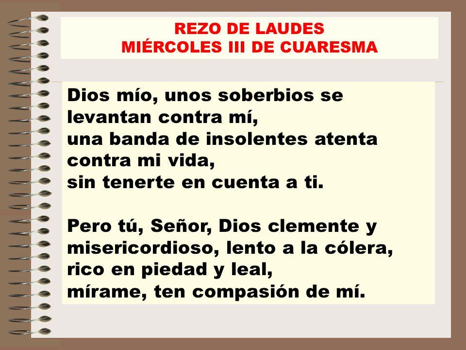 REZO DE LAUDES MIÉRCOLES III DE CUARESMA Da fuerza a tu siervo, salva al hijo de tu esclava; dame una señal propicia, que la vean mis adversarios y se avergüencen, porque tú, Señor, me ayudas y consuelas.
