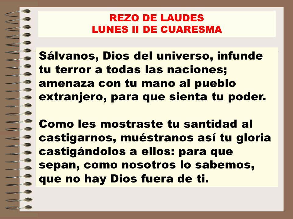 REZO DE LAUDES LUNES II DE CUARESMA Renueva los prodigios, repite los portentos, exalta tu mano, robustece tu brazo.