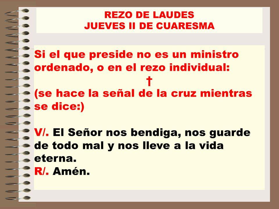 REZO DE LAUDES JUEVES II DE CUARESMA Si el que preside no es un ministro ordenado, o en el rezo individual: (se hace la señal de la cruz mientras se d