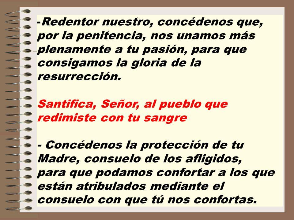 -Redentor nuestro, concédenos que, por la penitencia, nos unamos más plenamente a tu pasión, para que consigamos la gloria de la resurrección. Santifi