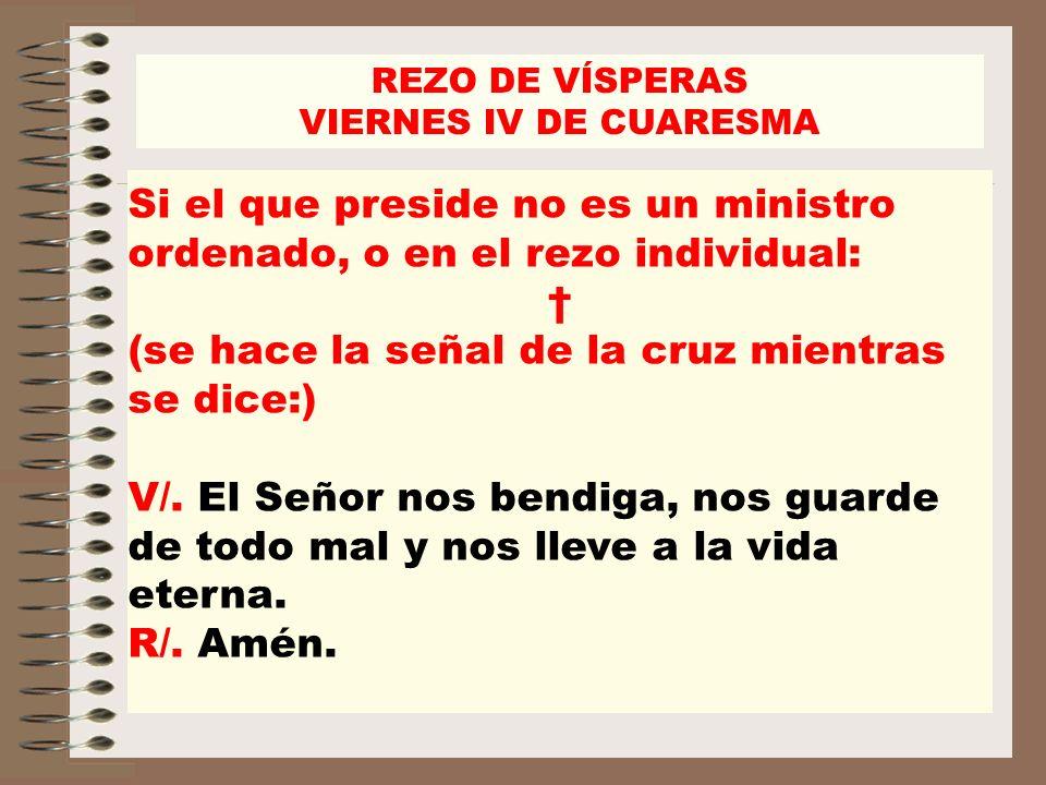 REZO DE VÍSPERAS VIERNES IV DE CUARESMA Si el que preside no es un ministro ordenado, o en el rezo individual: (se hace la señal de la cruz mientras s