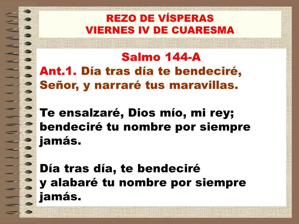Salmo 144-A Ant.1. Día tras día te bendeciré, Señor, y narraré tus maravillas. Te ensalzaré, Dios mío, mi rey; bendeciré tu nombre por siempre jamás.