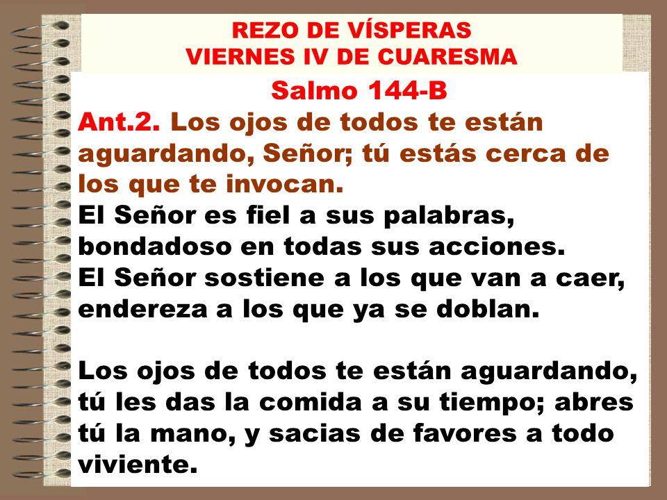 Salmo 144-B Ant.2. Los ojos de todos te están aguardando, Señor; tú estás cerca de los que te invocan. El Señor es fiel a sus palabras, bondadoso en t