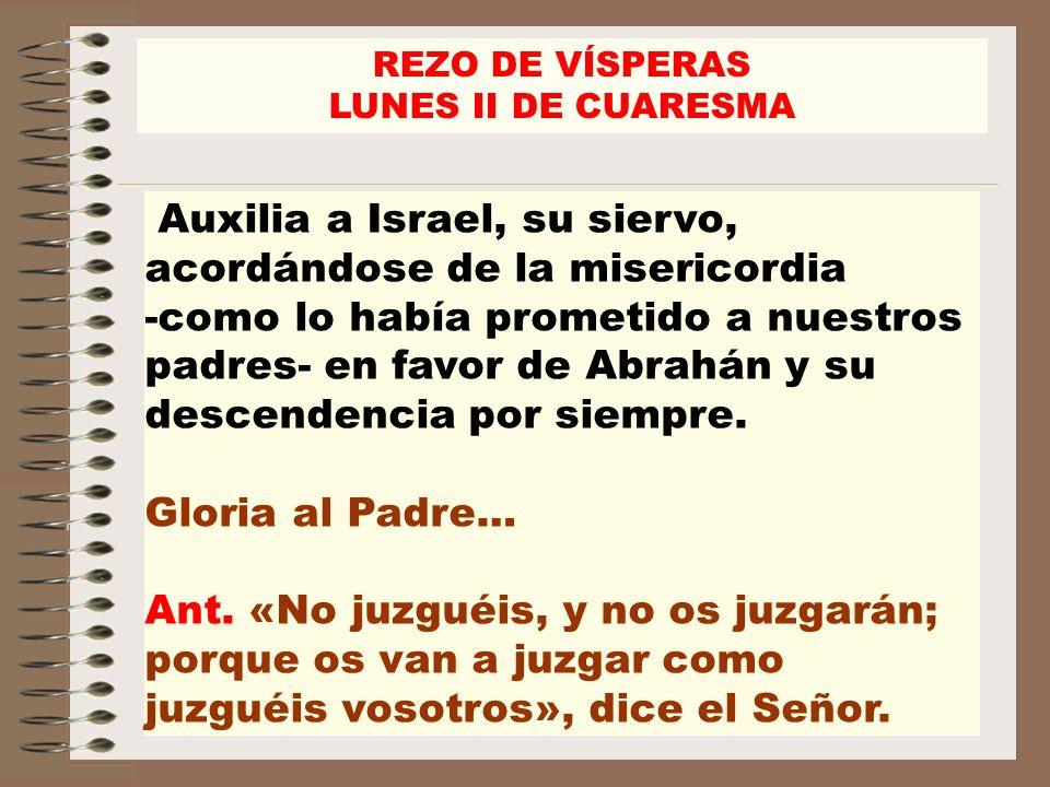 Auxilia a Israel, su siervo, acordándose de la misericordia -como lo había prometido a nuestros padres- en favor de Abrahán y su descendencia por siem