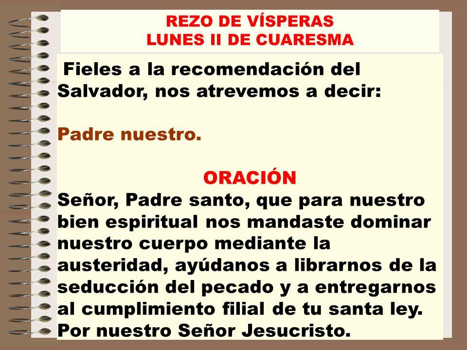 Fieles a la recomendación del Salvador, nos atrevemos a decir: Padre nuestro. ORACIÓN Señor, Padre santo, que para nuestro bien espiritual nos mandast
