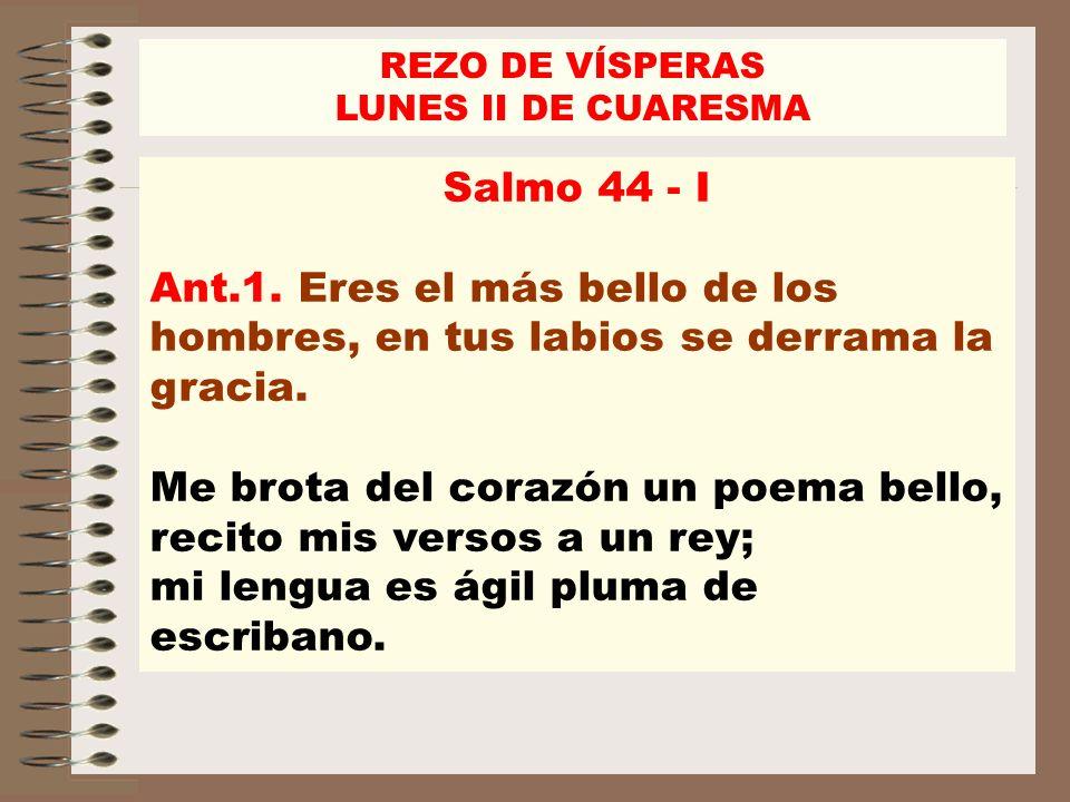 Salmo 44 - I Ant.1. Eres el más bello de los hombres, en tus labios se derrama la gracia. Me brota del corazón un poema bello, recito mis versos a un
