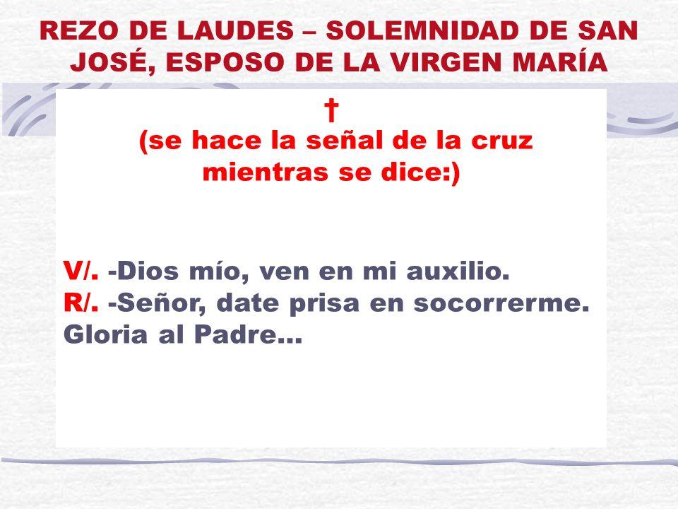 REZO DE LAUDES – SOLEMNIDAD DE SAN JOSÉ, ESPOSO DE LA VIRGEN MARÍA (se hace la señal de la cruz mientras se dice:) V/. -Dios mío, ven en mi auxilio. R