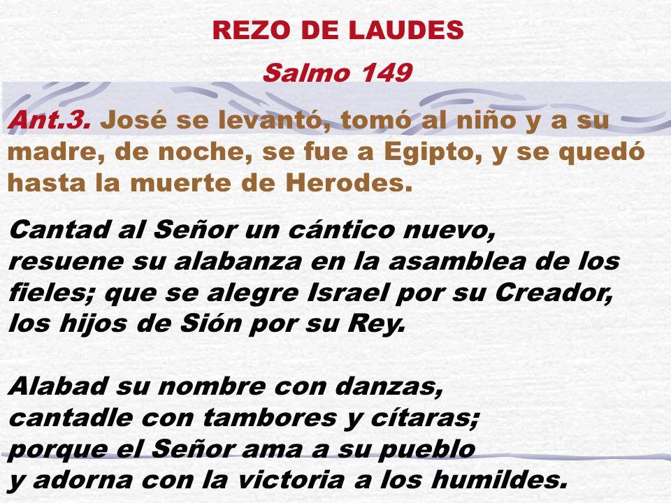 Salmo 149 Ant.3. José se levantó, tomó al niño y a su madre, de noche, se fue a Egipto, y se quedó hasta la muerte de Herodes. Cantad al Señor un cánt