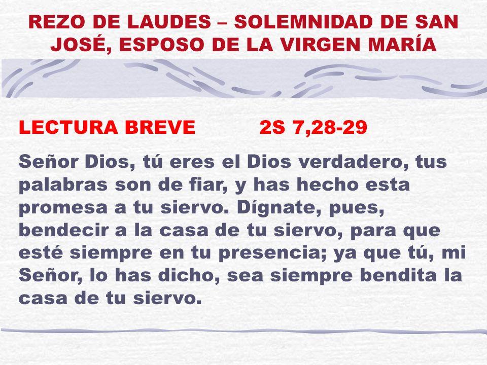 LECTURA BREVE 2S 7,28-29 Señor Dios, tú eres el Dios verdadero, tus palabras son de fiar, y has hecho esta promesa a tu siervo. Dígnate, pues, bendeci