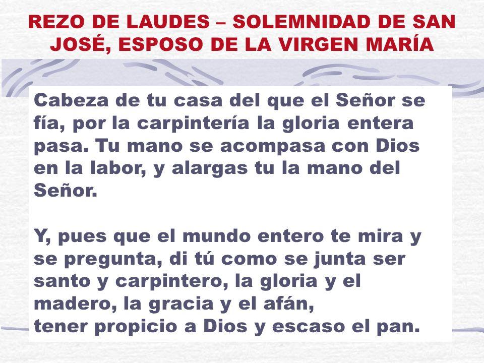 Cabeza de tu casa del que el Señor se fía, por la carpintería la gloria entera pasa. Tu mano se acompasa con Dios en la labor, y alargas tu la mano de