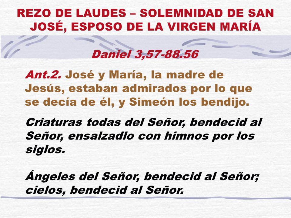 Daniel 3,57-88.56 Ant.2. José y María, la madre de Jesús, estaban admirados por lo que se decía de él, y Simeón los bendijo. Criaturas todas del Señor