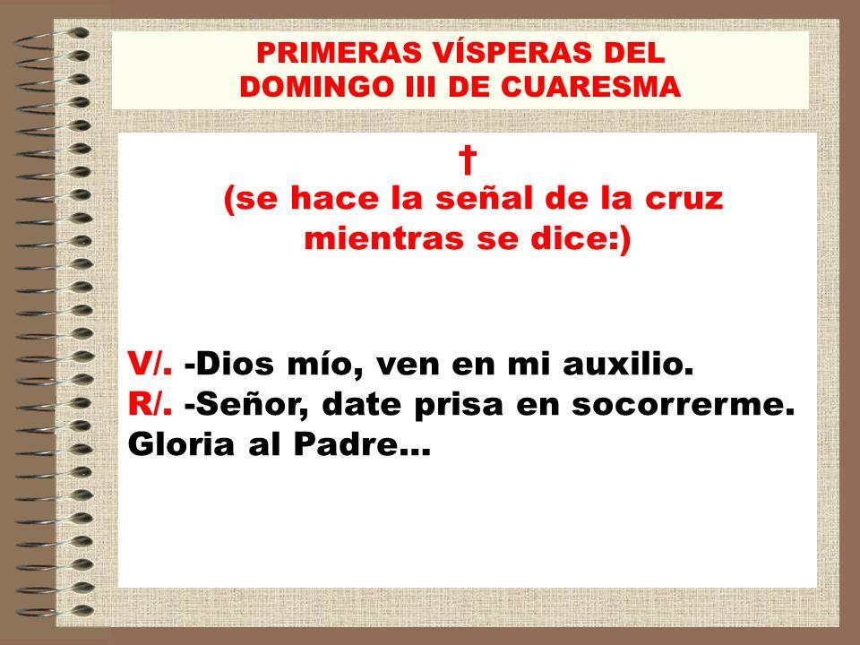 PRIMERAS VÍSPERAS DEL DOMINGO III DE CUARESMA (se hace la señal de la cruz mientras se dice:) V/. -Dios mío, ven en mi auxilio. R/. -Señor, date prisa