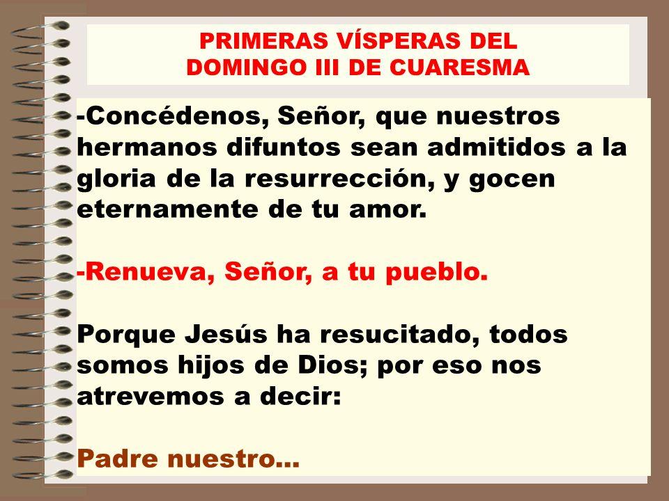 -Concédenos, Señor, que nuestros hermanos difuntos sean admitidos a la gloria de la resurrección, y gocen eternamente de tu amor. -Renueva, Señor, a t