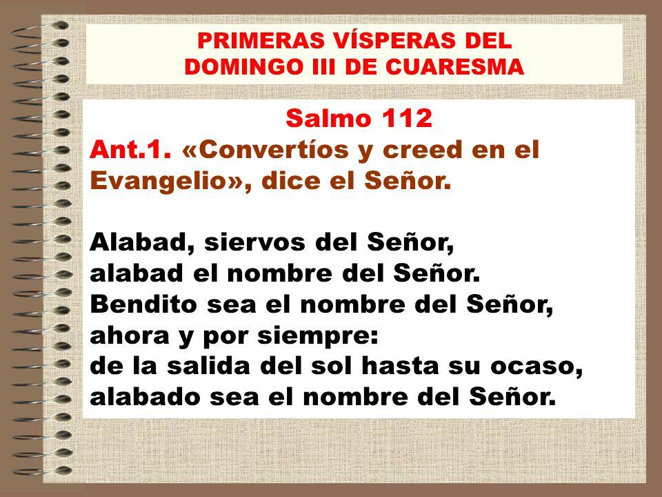 Salmo 112 Ant.1. «Convertíos y creed en el Evangelio», dice el Señor. Alabad, siervos del Señor, alabad el nombre del Señor. Bendito sea el nombre del