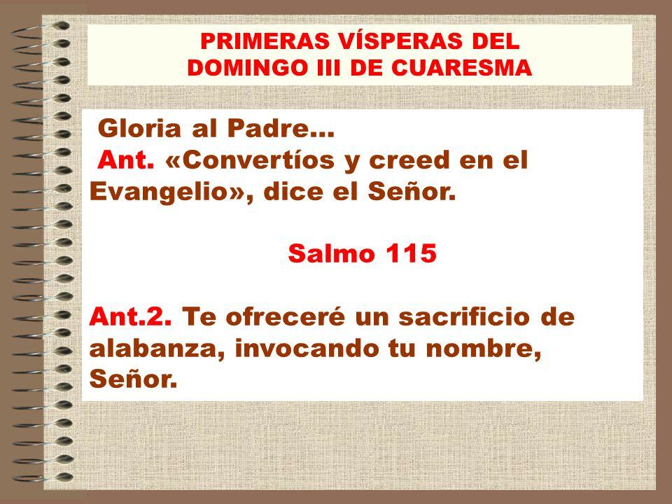 Gloria al Padre… Ant. «Convertíos y creed en el Evangelio», dice el Señor. Salmo 115 Ant.2. Te ofreceré un sacrificio de alabanza, invocando tu nombre