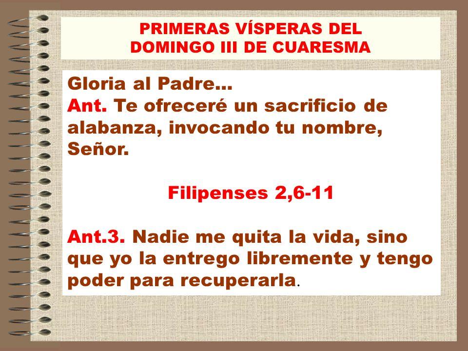 Gloria al Padre… Ant. Te ofreceré un sacrificio de alabanza, invocando tu nombre, Señor. Filipenses 2,6-11 Ant.3. Nadie me quita la vida, sino que yo