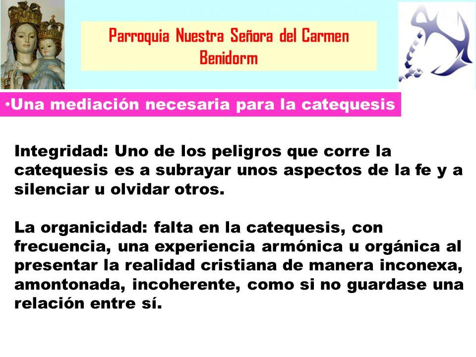 Parroquia Nuestra Señora del Carmen Benidorm Una mediación necesaria para la catequesis Integridad: Uno de los peligros que corre la catequesis es a s
