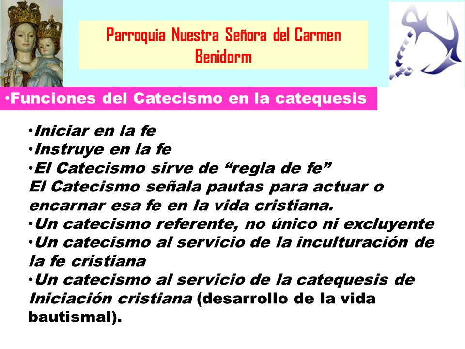 Parroquia Nuestra Señora del Carmen Benidorm Funciones del Catecismo en la catequesis Iniciar en la fe Instruye en la fe El Catecismo sirve de regla d