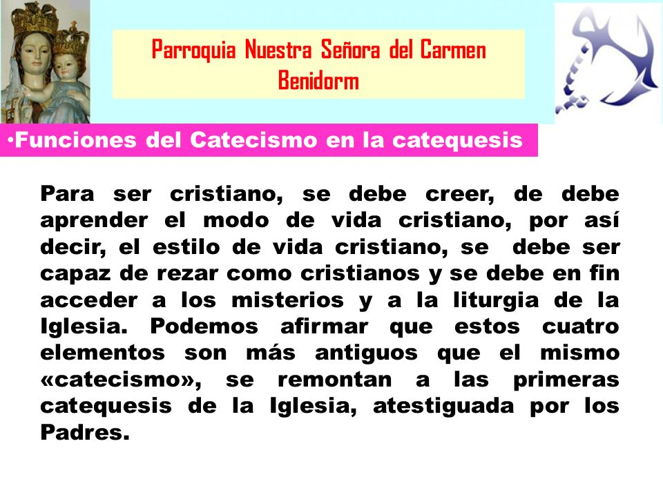 Parroquia Nuestra Señora del Carmen Benidorm El Catecismo introduce en lo que constituye la identidad cristiana de los catequizandos Hay cuatro libros en la vida de la Iglesia que crean identidad cristiana, no solo referida a la dimensión intelectual, sino vital y celebrativa.