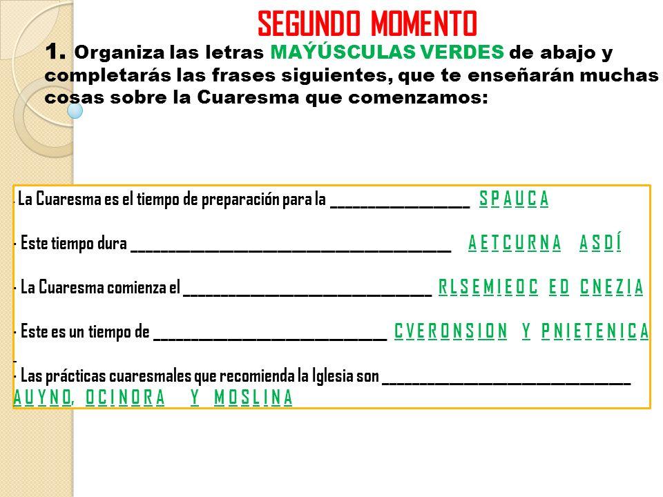 SEGUNDO MOMENTO 1. Organiza las letras MAÝÚSCULAS VERDES de abajo y completarás las frases siguientes, que te enseñarán muchas cosas sobre la Cuaresma