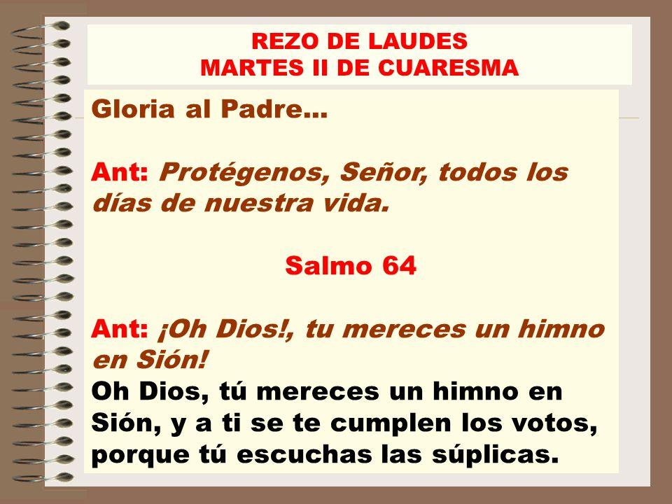 REZO DE LAUDES MARTES II DE CUARESMA Gloria al Padre... Ant: Protégenos, Señor, todos los días de nuestra vida. Salmo 64 Ant: ¡Oh Dios!, tu mereces un