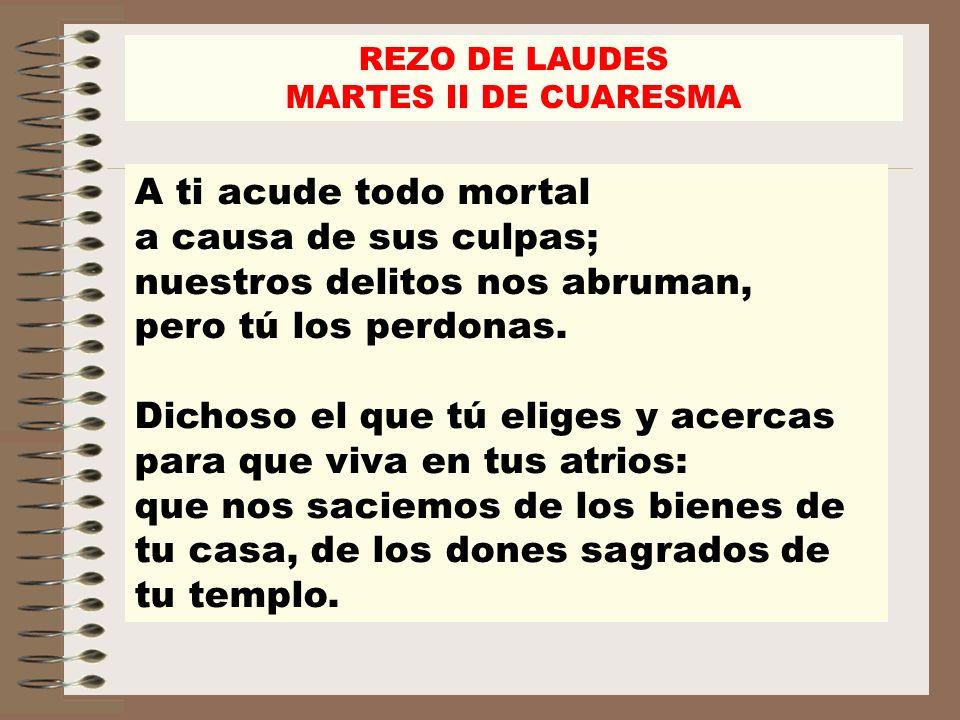 REZO DE LAUDES MARTES II DE CUARESMA A ti acude todo mortal a causa de sus culpas; nuestros delitos nos abruman, pero tú los perdonas. Dichoso el que